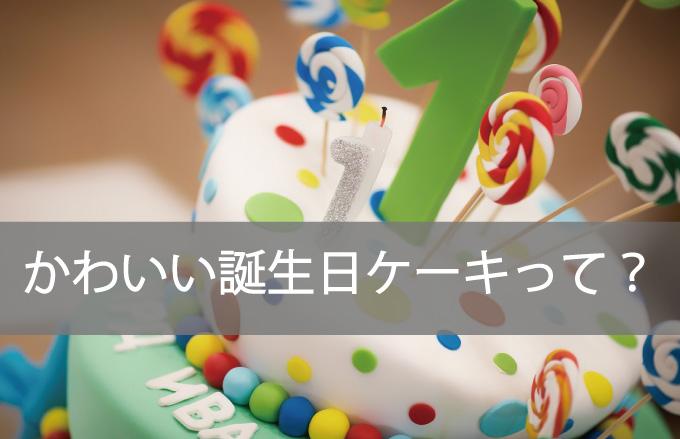 ●かわいい誕生日ケーキって?